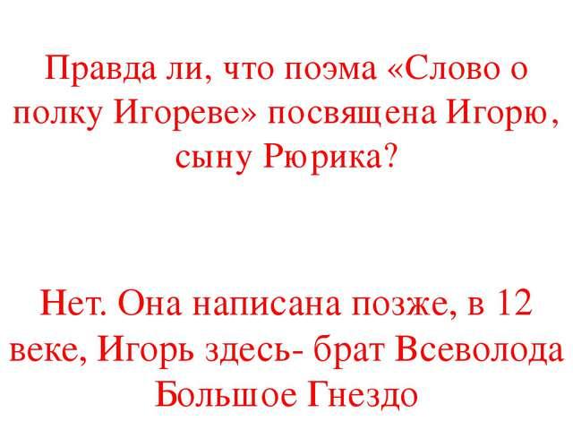 Правда ли, что поэма «Слово о полку Игореве» посвящена Игорю, сыну Рюрика? Не...