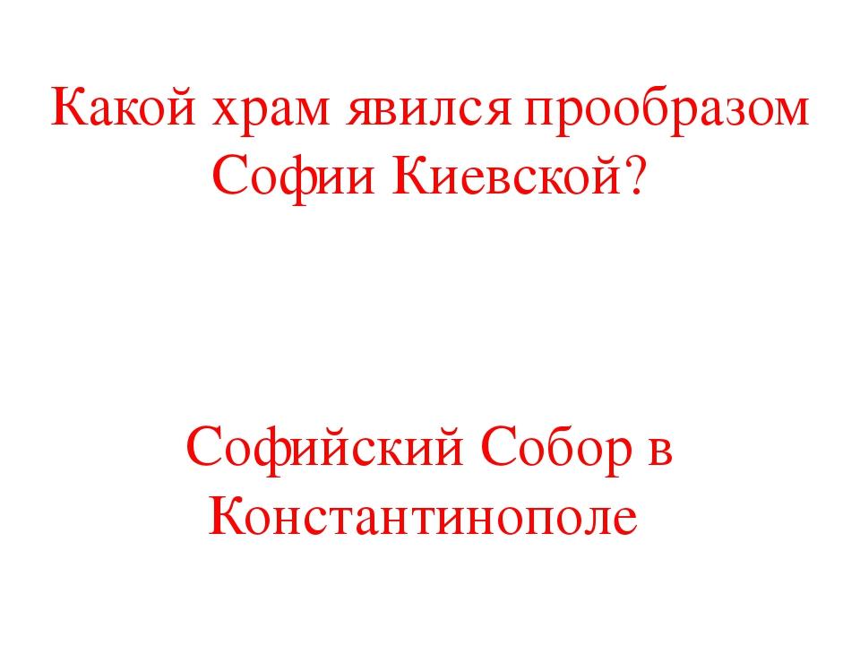 Какой храм явился прообразом Софии Киевской? Софийский Собор в Константинополе