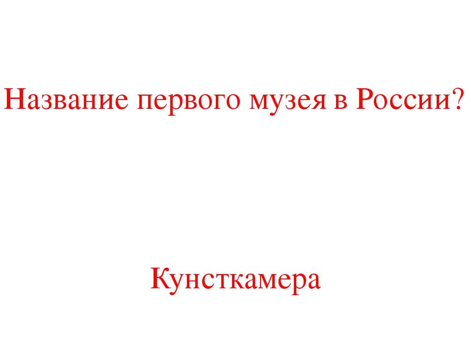 Название первого музея в России? Кунсткамера