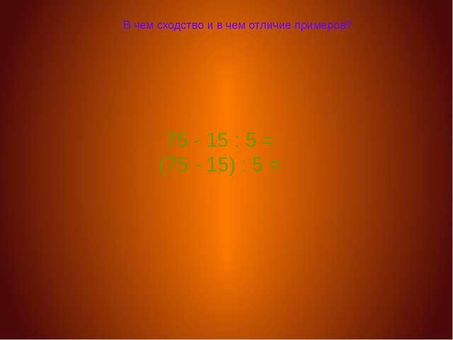 В чем сходство и в чем отличие примеров? 75 - 15 : 5 = (75 - 15) : 5 =