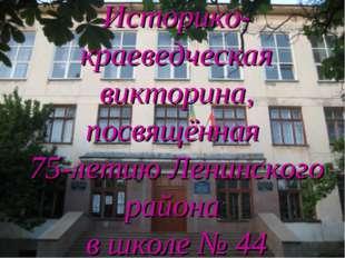Историко-краеведческая викторина, посвящённая 75-летию Ленинского района в шк
