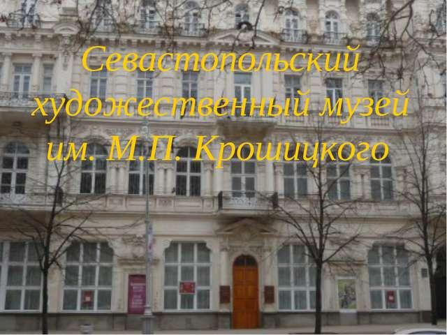 Севастопольский художественный музей им. М.П. Крошицкого