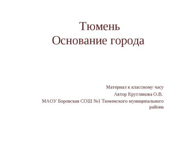 Тюмень Основание города Материал к классному часу Автор Круглякова О.В. МАОУ...