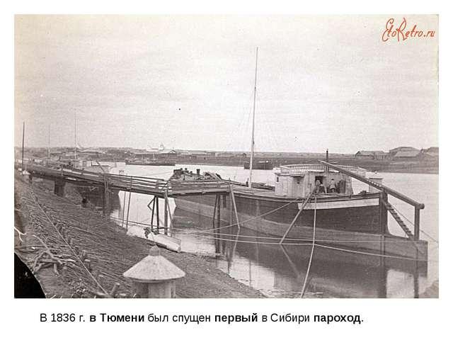 В 1836 г.вТюменибыл спущенпервыйв Сибирипароход.