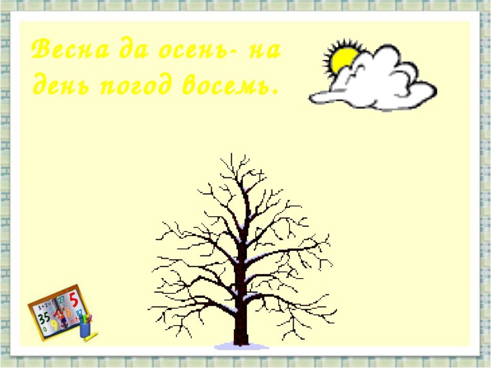 Весна да осень- на день погод восемь.
