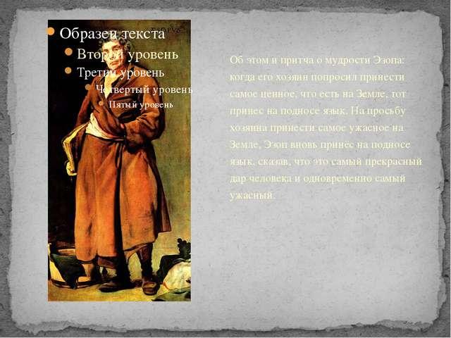 Об этом и притча о мудрости Эзопа: когда его хозяин попросил принести самое...