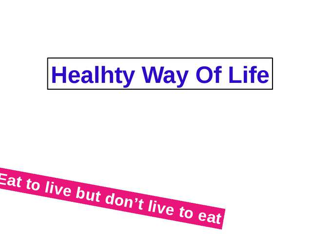 Healhty Way Of Life Eat to live but don't live to eat
