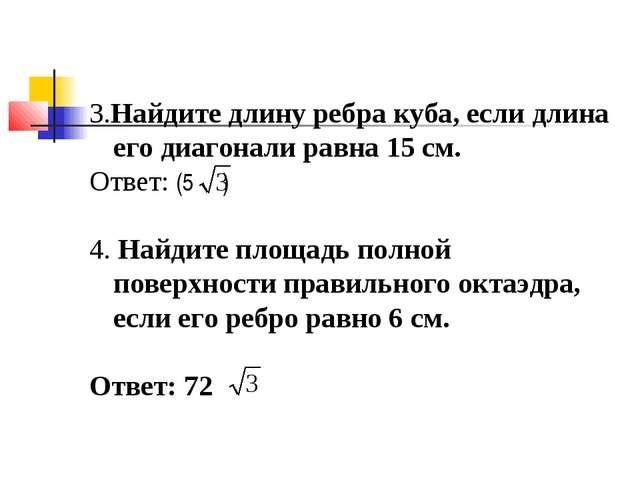 3.Найдите длину ребра куба, если длина его диагонали равна 15 см. Ответ: (5 )...