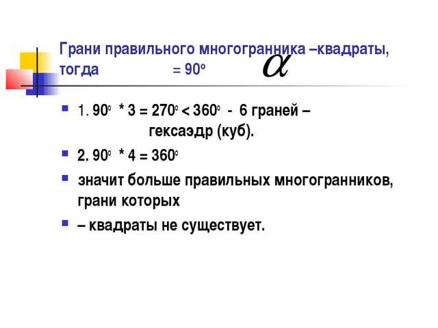 Грани правильного многогранника –квадраты, тогда = 90о 1. 90о * 3 = 270о < 36...