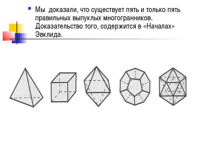 Мы доказали, что существует пять и только пять правильных выпуклых многогранн...