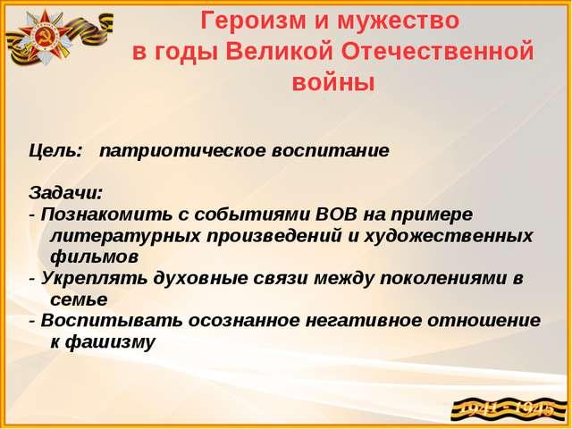 Героизм и мужество в годы Великой Отечественной войны Цель: патриотическое во...