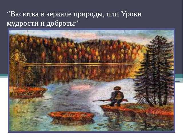 """""""Васютка в зеркале природы, или Уроки мудрости и доброты"""""""
