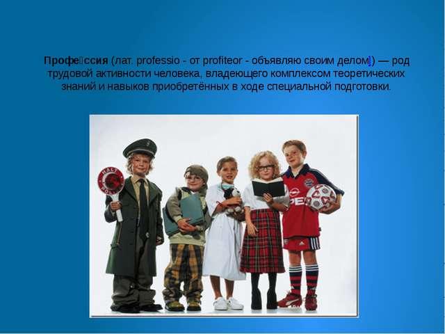 Профе́ссия(лат. professio - от profiteor - объявляю своим делом])— род труд...