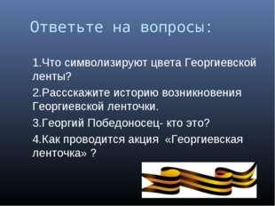 Ответьте на вопросы: 1.Что символизируют цвета Георгиевской ленты? 2.Рассскаж
