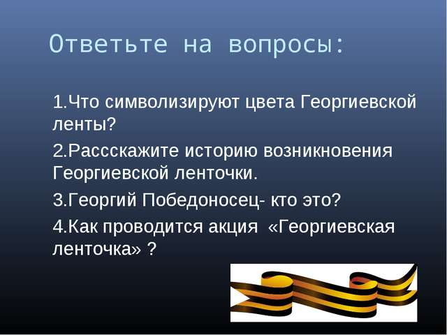 Ответьте на вопросы: 1.Что символизируют цвета Георгиевской ленты? 2.Рассскаж...