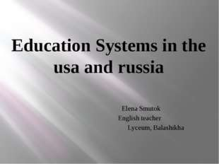 Education Systems in the usa and russia Elena Smutok English teacher Lyceum,