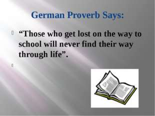 "German Proverb Says: ""Those who get lost on the way to school will never find"