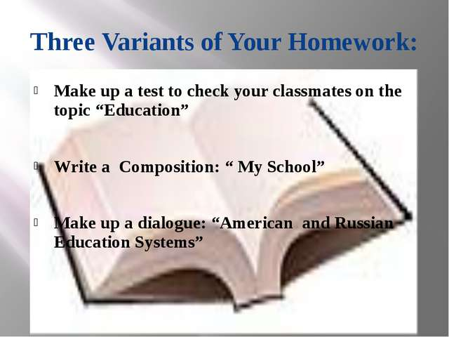 Three Variants of Your Homework: Make up a test to check your classmates on t...