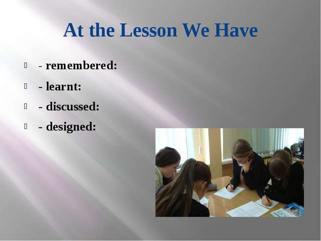 At the Lesson We Have - remembered: - learnt: - discussed: - designed: