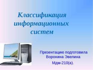 Классификация информационных систем Презентацию подготовила Воронина Эвелина