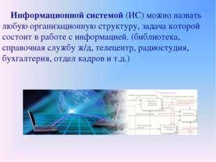 Информационной системой (ИС) можно назвать любую организационную структуру,