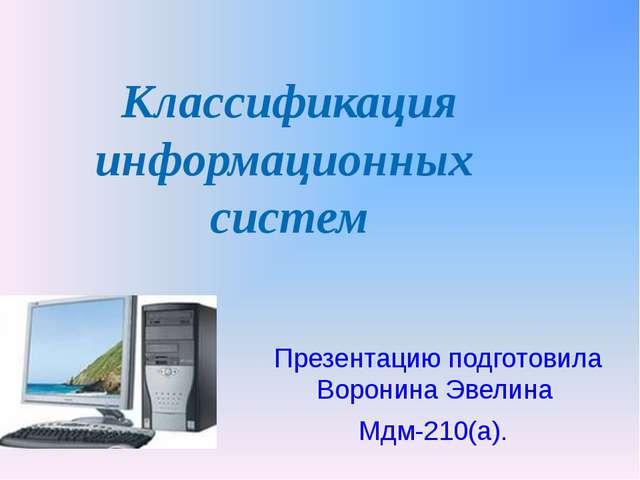 Классификация информационных систем Презентацию подготовила Воронина Эвелина...