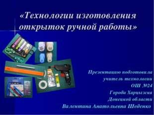 «Технологии изготовления открыток ручной работы» Презентацию подготовила учит