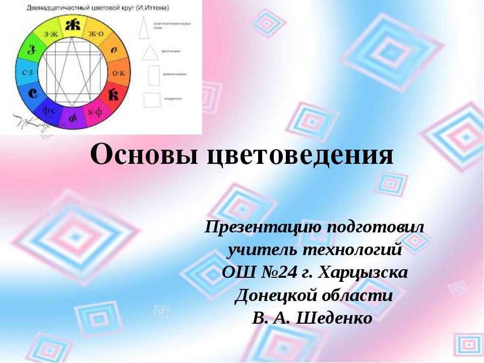 Основы цветоведения Презентацию подготовил учитель технологий ОШ №24 г. Харцы...