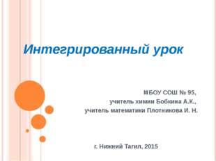 Интегрированный урок МБОУ СОШ № 95, учитель химии Бобкина А.К., учитель матем