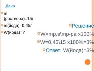 Дано m (раствора)=15г m(йода)=0,45г W(йода)=? Решение W=mр.в\mр-ра х100% W=0,