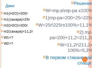 Дано m1(H2O)=200г m1(сахара)=25г m2(H2O)=200г m2(сахара)=11,2г W1=? W2=? Реше