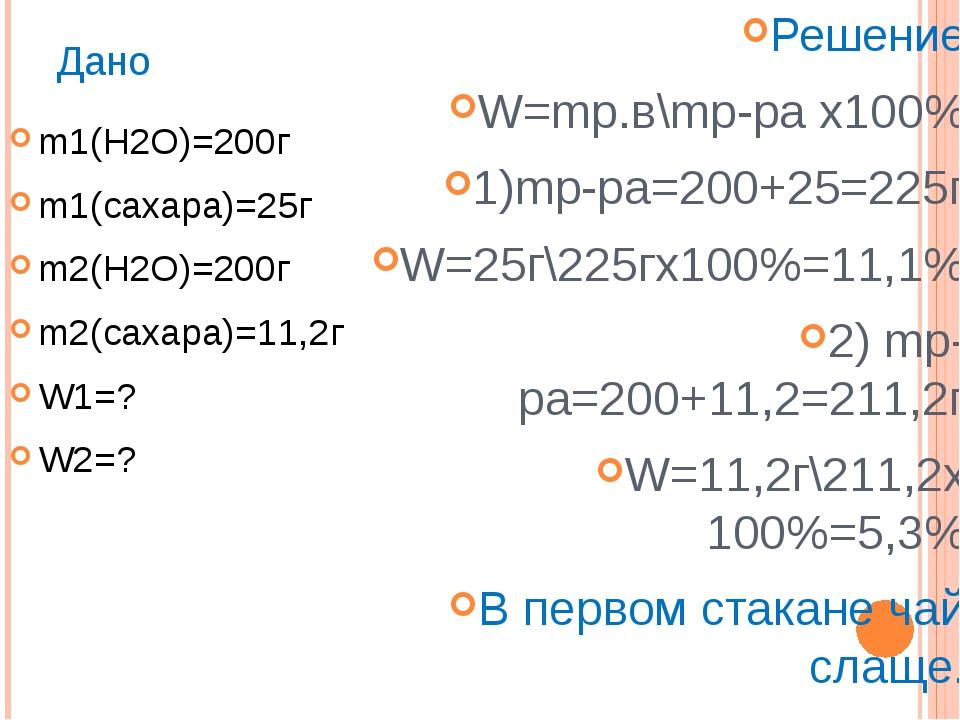 Дано m1(H2O)=200г m1(сахара)=25г m2(H2O)=200г m2(сахара)=11,2г W1=? W2=? Реше...
