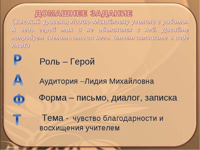 Роль – Герой Аудитория –Лидия Михайловна Форма – письмо, диалог, записка Тема...