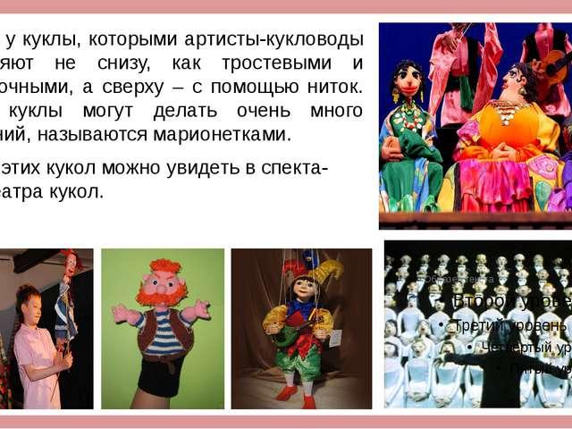 Есть у куклы, которыми артисты-кукловоды управляют не снизу, как тростевыми...
