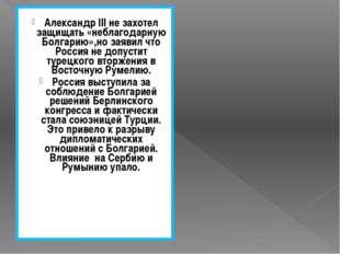 Александр III не захотел защищать «неблагодарную Болгарию»,но заявил что Рос