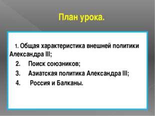План урока. 1. Общая характеристика внешней политики Александра III; 2. Поиск