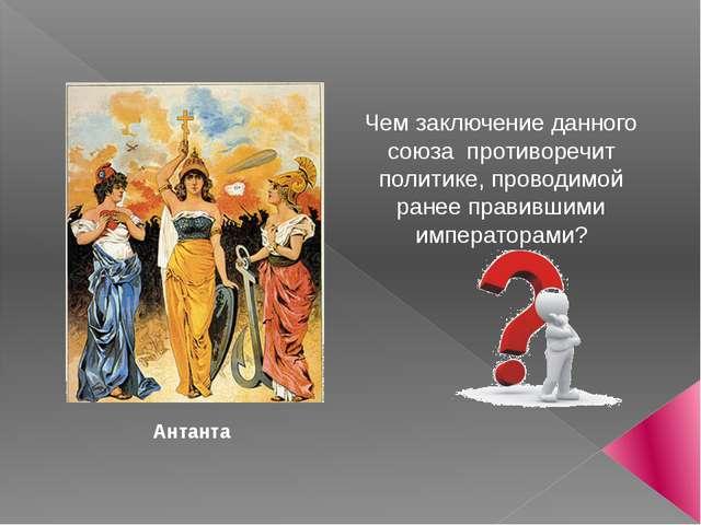 Антанта Чем заключение данного союза противоречит политике, проводимой ранее...