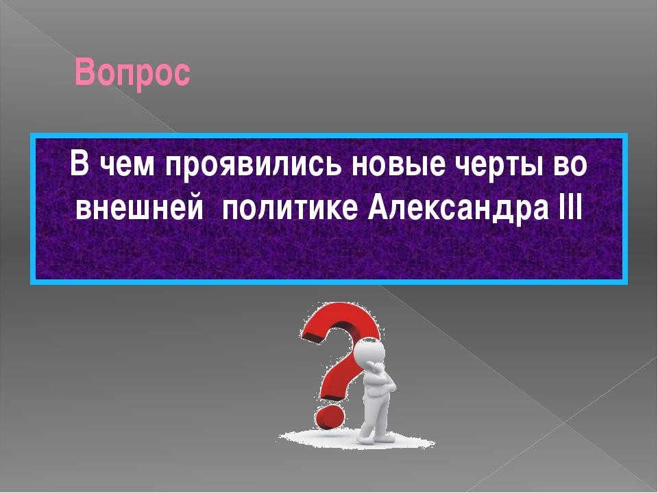 Вопрос В чем проявились новые черты во внешней политике Александра III