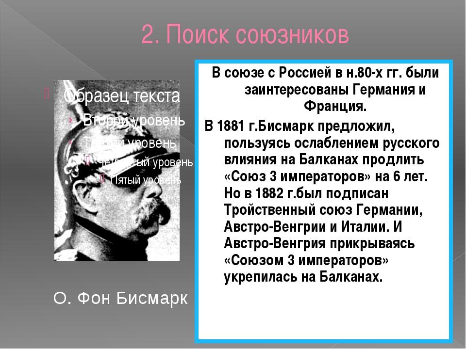 2. Поиск союзников О. Фон Бисмарк В союзе с Россией в н.80-х гг. были заинтер...