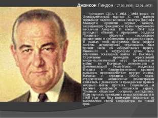 Джонсон Линдон ( 27.08.1908 - 22.01.1973) президент США в 1963 - 1969 годах,