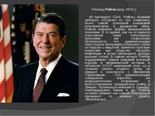 Рональд Рейган (род. 1911г.) 40 президент США. Рейган, бывший либерал, постро