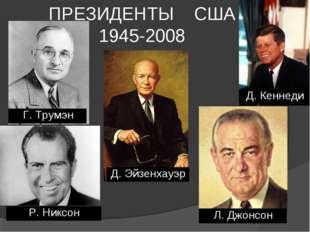 ПРЕЗИДЕНТЫ США 1945-2008 Г. Трумэн Д. Эйзенхауэр Д. Кеннеди Р. Никсон Л. Джон