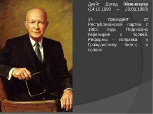 Дуайт Дэвид Эйзенхауэр (14.10.1890 – 28.03.1969) 34 президент от Республиканс