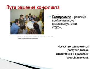 Пути решения конфликта Компромисс – решение проблемы через взаимные уступки с
