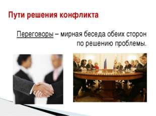 Переговоры – мирная беседа обеих сторон по решению проблемы. Пути решения ко