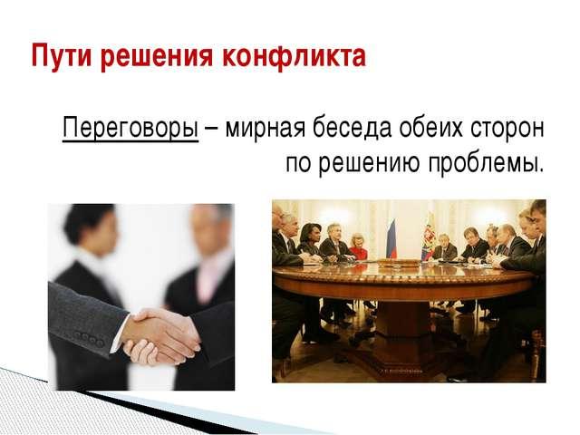 Переговоры – мирная беседа обеих сторон по решению проблемы. Пути решения ко...