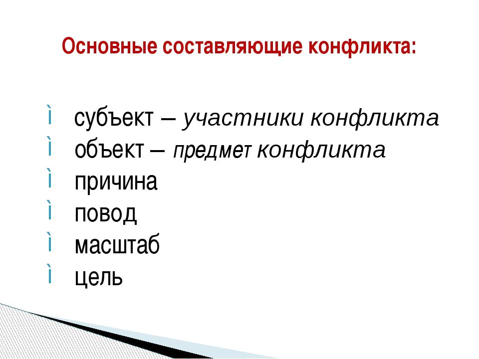 субъект – участники конфликта объект – предмет конфликта причина повод масшт...