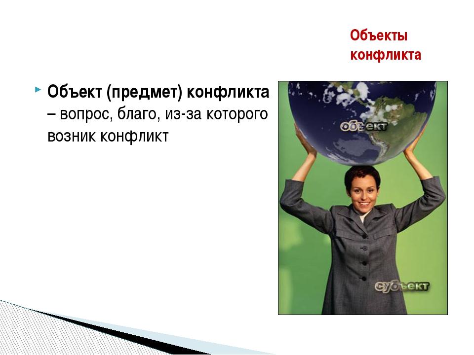 Объект (предмет) конфликта – вопрос, благо, из-за которого возник конфликт Об...
