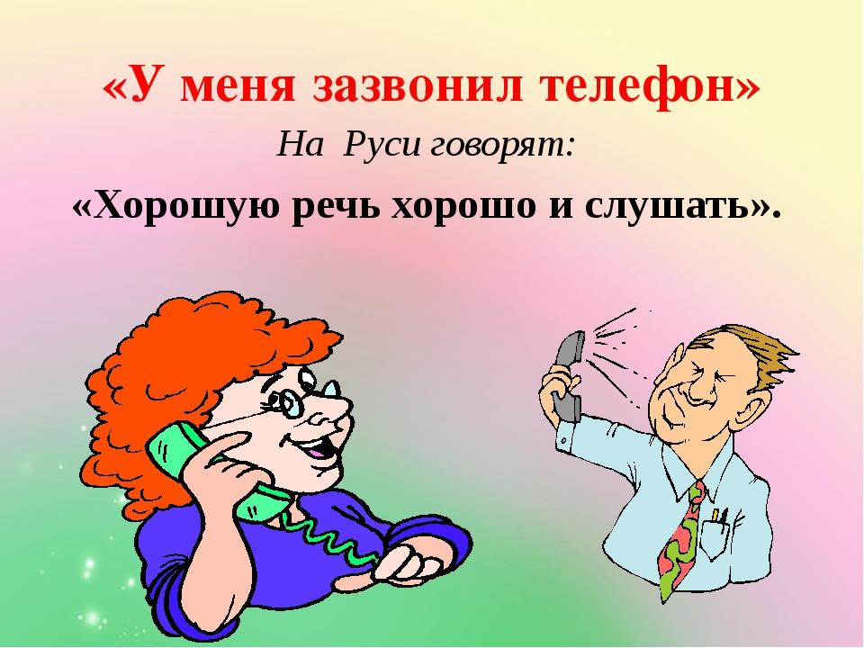 «У меня зазвонил телефон» На Руси говорят: «Хорошую речь хорошо и слушать».