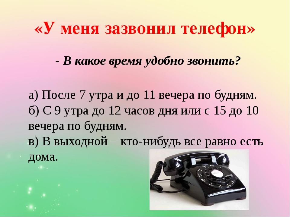 «У меня зазвонил телефон» - В какое время удобно звонить? а) После 7 утра и д...